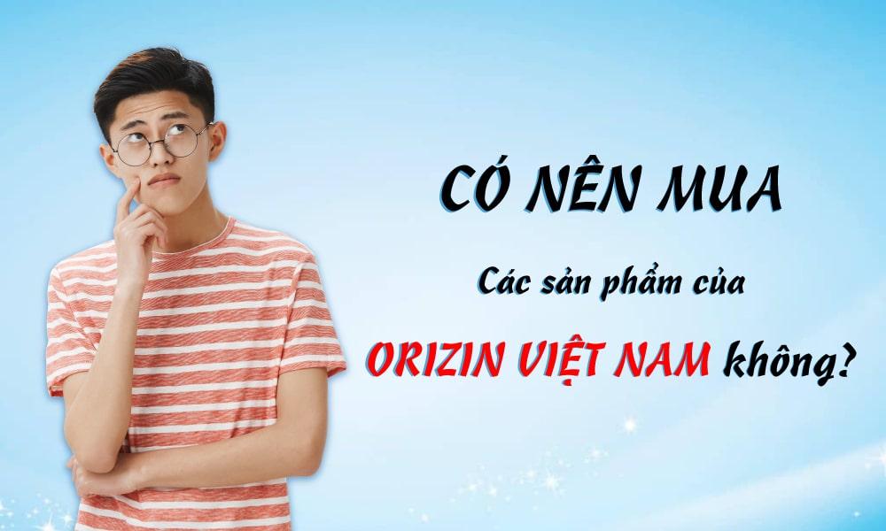 Orizin Việt Nam Có Uy Tín Không? Có Nên Mua Sản Phẩm Của Orizin Việt Nam